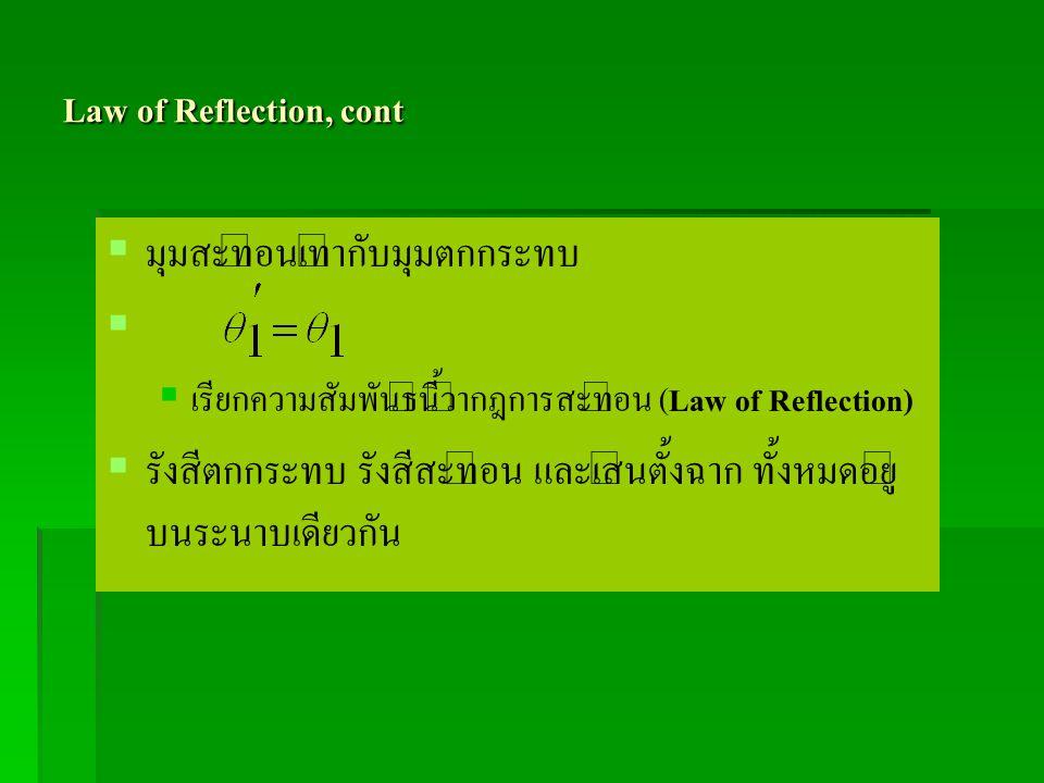 Law of Reflection, cont   มุมสะท้อนเท่ากับมุมตกกระทบ     เรียกความสัมพันธ์นี้ว่ากฎการสะท้อน ( Law of Reflection)   รังสีตกกระทบ รังสีสะท้อน แล