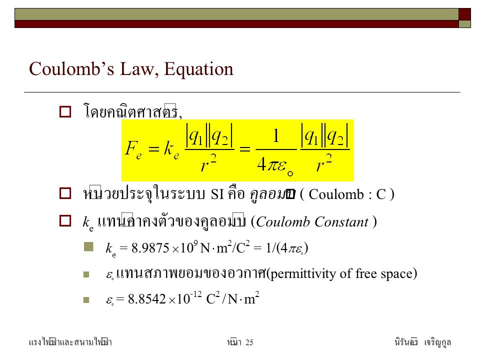 Coulomb's Law, Equation  โดยคณิตศาสตร์,  หน่วยประจุในระบบ SI คือ คูลอมบ์ ( Coulomb : C )  k e แทนค่าคงตัวของคูลอมบ์ (Coulomb Constant ) k e = 8.9875  10 9 N  m 2 /C 2 = 1/(4  o )  o แทนสภาพยอมของอวกาศ(permittivity of free space)  o = 8.8542  10 -12 C 2 / N  m 2 แรงไฟฟ้าและสนามไฟฟ้านิรันดร์ เจริญกูลหน้า 25