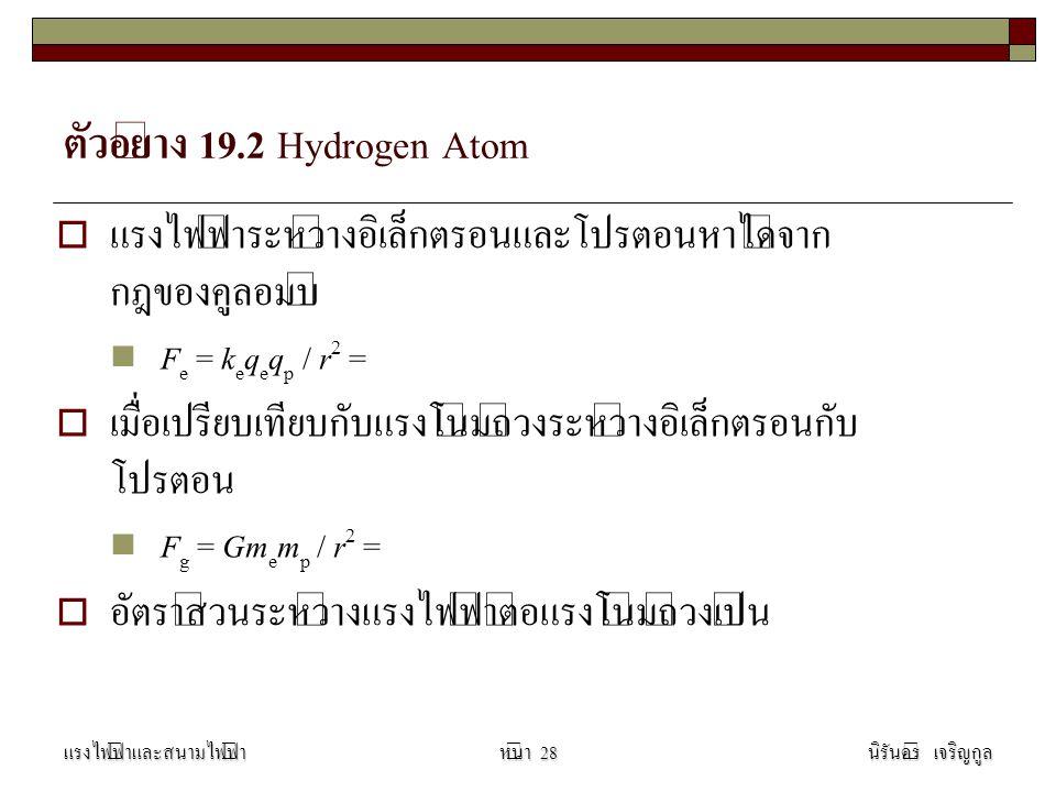 ตัวอย่าง 19.2 Hydrogen Atom  แรงไฟฟ้าระหว่างอิเล็กตรอนและโปรตอนหาได้จาก กฎของคูลอมบ์ F e = k e q e q p / r 2 = 8.2  10 -8 N  เมื่อเปรียบเทียบกับแรงโน้มถ่วงระหว่างอิเล็กตรอนกับ โปรตอน F g = Gm e m p / r 2 = 3.6  10 -47 N  อัตราส่วนระหว่างแรงไฟฟ้าต่อแรงโน้มถ่วงเป็น 2.3  10 39 แรงไฟฟ้าและสนามไฟฟ้านิรันดร์ เจริญกูลหน้า 28