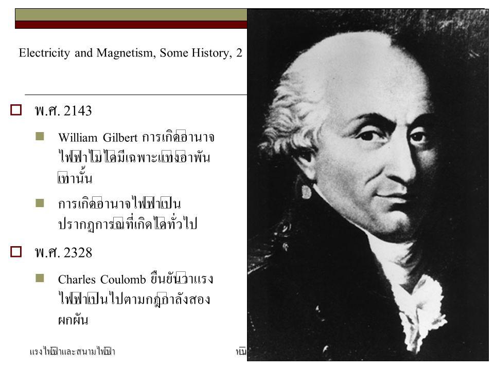 Electricity and Magnetism, Some History, 2  พ.ศ. 2143 William Gilbert การเกิดอำนาจ ไฟฟ้าไม่ได้มีเฉพาะแท่งอำพัน เท่านั้น การเกิดอำนาจไฟฟ้าเป็น ปรากฏกา