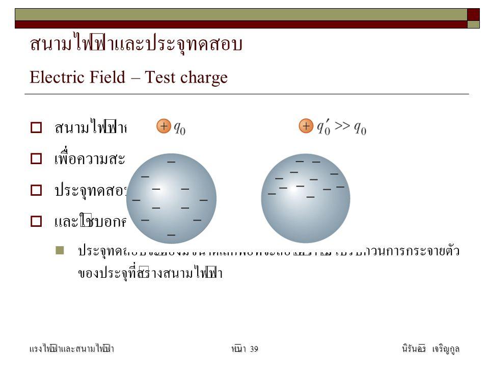 สนามไฟฟ้าและประจุทดสอบ Electric Field – Test charge  สนามไฟฟ้าถูกนิยามในพจน์ของประจุทดสอบ q o  เพื่อความสะดวกมักใช้ประจุทดสอบเป็นบวก  ประจุทดสอบใช้ตรวจการมีอยู่จริงของสนามไฟฟ้า  และใช้บอกความแรงของสนามไฟฟ้า ประจุทดสอบจะต้องมีขนาดเล็กพอที่จะถือได้ว่าไม่ไปรบกวนการกระจายตัว ของประจุที่สร้างสนามไฟฟ้า แรงไฟฟ้าและสนามไฟฟ้านิรันดร์ เจริญกูลหน้า 39
