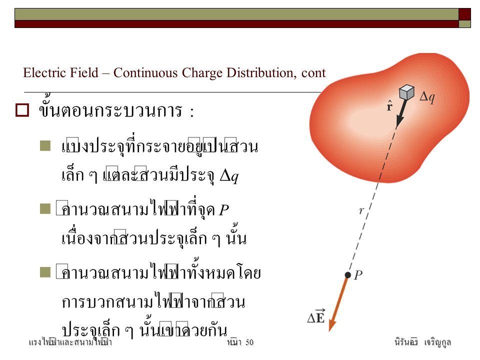 Electric Field – Continuous Charge Distribution, cont  ขั้นตอนกระบวนการ : แบ่งประจุที่กระจายอยู่เป็นส่วน เล็ก ๆ แต่ละส่วนมีประจุ  q คำนวณสนามไฟฟ้าที่จุด P เนื่องจากส่วนประจุเล็ก ๆ นั้น คำนวณสนามไฟฟ้าทั้งหมดโดย การบวกสนามไฟฟ้าจากส่วน ประจุเล็ก ๆ นั้นเข้าด้วยกัน แรงไฟฟ้าและสนามไฟฟ้านิรันดร์ เจริญกูลหน้า 50