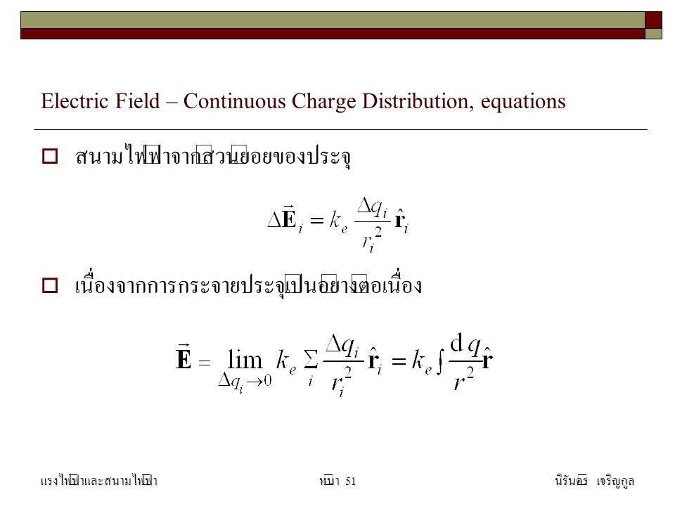 Electric Field – Continuous Charge Distribution, equations  สนามไฟฟ้าจากส่วนย่อยของประจุ  เนื่องจากการกระจายประจุเป็นอย่างต่อเนื่อง แรงไฟฟ้าและสนามไ