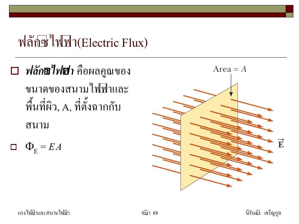 ฟลักซ์ไฟฟ้า(Electric Flux)  ฟลักซ์ไฟฟ้า คือผลคูณของ ขนาดของสนามไฟฟ้าและ พื้นที่ผิว, A, ที่ตั้งฉากกับ สนาม   E = E A แรงไฟฟ้าและสนามไฟฟ้านิรันดร์ เจริญกูลหน้า 69