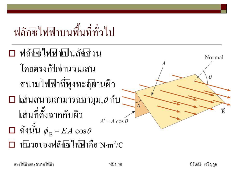 ฟลักซ์ไฟฟ้าบนพื้นที่ทั่วไป  ฟลักซ์ไฟฟ้าเป็นสัดส่วน โดยตรงกับจำนวนเส้น สนามไฟฟ้าที่พุ่งทะลุผ่านผิว  เส้นสนามสามารถทำมุม,  กับ เส้นที่ตั้งฉากกับผิว  ดังนั้น  E = E A cos   หน่วยของฟลักซ์ไฟฟ้าคือ N  m 2 /C แรงไฟฟ้าและสนามไฟฟ้านิรันดร์ เจริญกูลหน้า 70
