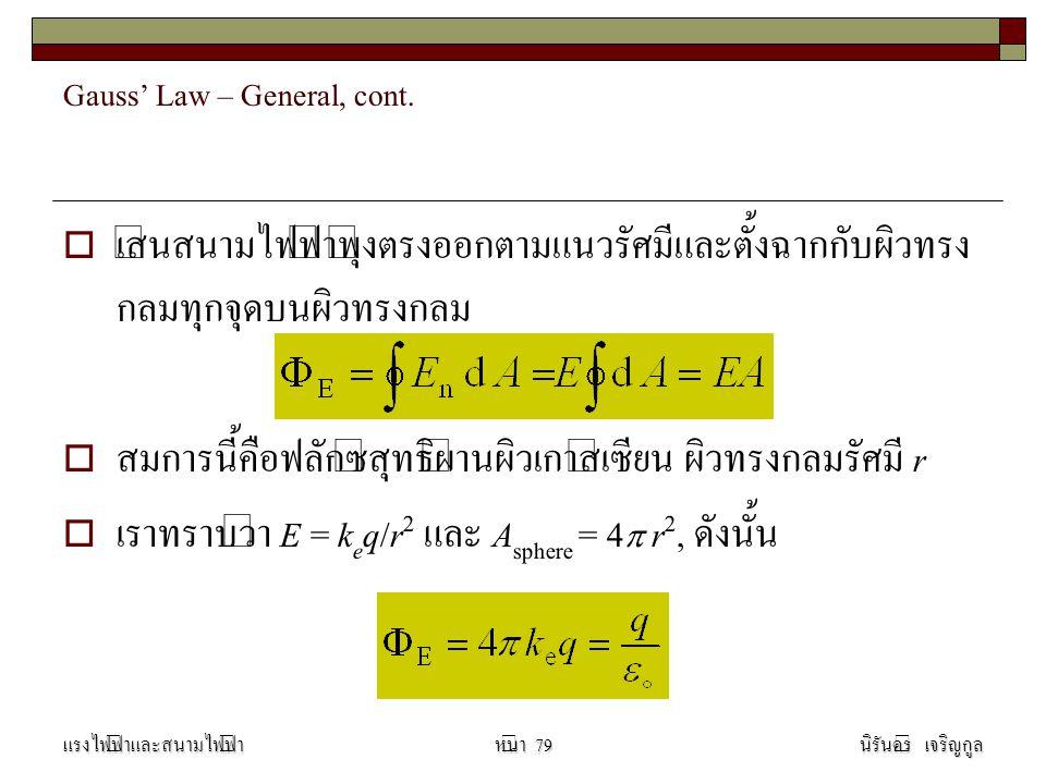 Gauss' Law – General, cont.  เส้นสนามไฟฟ้าพุ่งตรงออกตามแนวรัศมีและตั้งฉากกับผิวทรง กลมทุกจุดบนผิวทรงกลม  สมการนี้คือฟลักซ์สุทธิผ่านผิวเกาส์เซียน ผิว