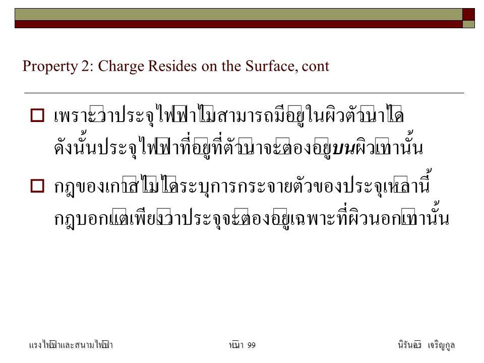 Property 2: Charge Resides on the Surface, cont  เพราะว่าประจุไฟฟ้าไม่สามารถมีอยู่ในผิวตัวนำได้ ดังนั้นประจุไฟฟ้าที่อยู่ที่ตัวนำจะต้องอยู่ บน ผิวเท่านั้น  กฎของเกาส์ไม่ได้ระบุการกระจายตัวของประจุเหล่านี้ กฎบอกแต่เพียงว่าประจุจะต้องอยู่เฉพาะที่ผิวนอกเท่านั้น แรงไฟฟ้าและสนามไฟฟ้านิรันดร์ เจริญกูลหน้า 99