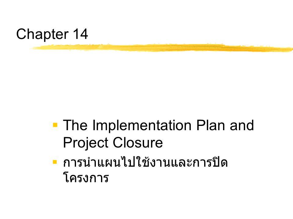 Chapter 14 Objectives  อธิบายถึงสามแนวทางในการ information implementation and installation: (1) direct cutover, (2) parallel, และ (3) phased รวมทั้ง เปรียบเทียบข้อดี ข้อเสียของแต่ละแนวทาง  อธิบายถึงกระบวนการต่าง ๆ ที่เกี่ยวข้องกับการปิด โครงการเพื่อมั่นใจว่า โครงการถูกปิดตามขั้นตอน อย่างถูกต้อง  บ่งชี้การทบทวนหรือการประเมินโครงการ 4 แนวทาง คือ : (1) individual performance review, (2) postmortem review, (3) project audit, and (4) evaluation of the project's MOV.