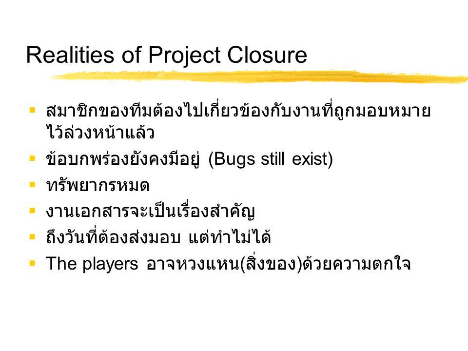 Realities of Project Closure  สมาชิกของทีมต้องไปเกี่ยวข้องกับงานที่ถูกมอบหมาย ไว้ล่วงหน้าแล้ว  ข้อบกพร่องยังคงมีอยู่ (Bugs still exist)  ทรัพยากรหม