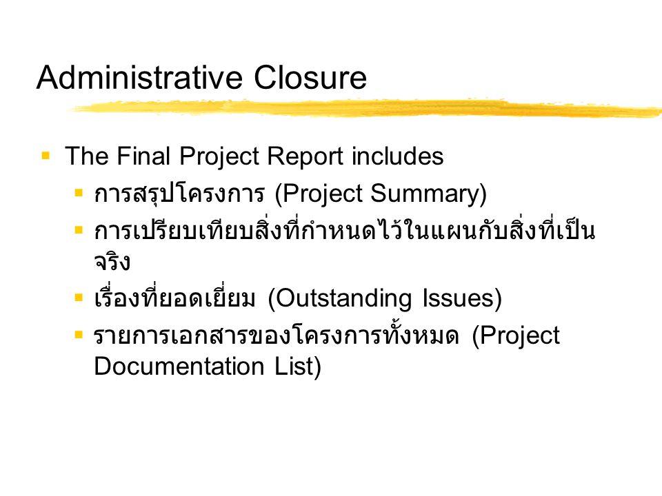 Administrative Closure  The Final Project Report includes  การสรุปโครงการ (Project Summary)  การเปรียบเทียบสิ่งที่กำหนดไว้ในแผนกับสิ่งที่เป็น จริง