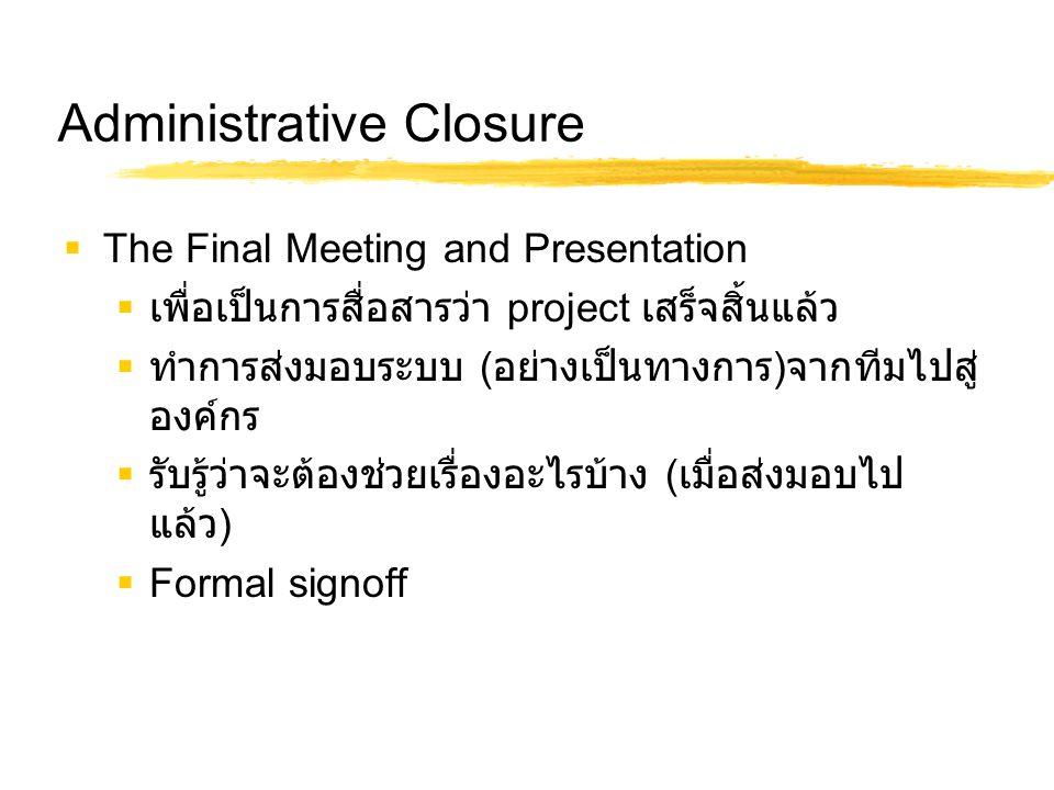 Administrative Closure  The Final Meeting and Presentation  เพื่อเป็นการสื่อสารว่า project เสร็จสิ้นแล้ว  ทำการส่งมอบระบบ ( อย่างเป็นทางการ ) จากที