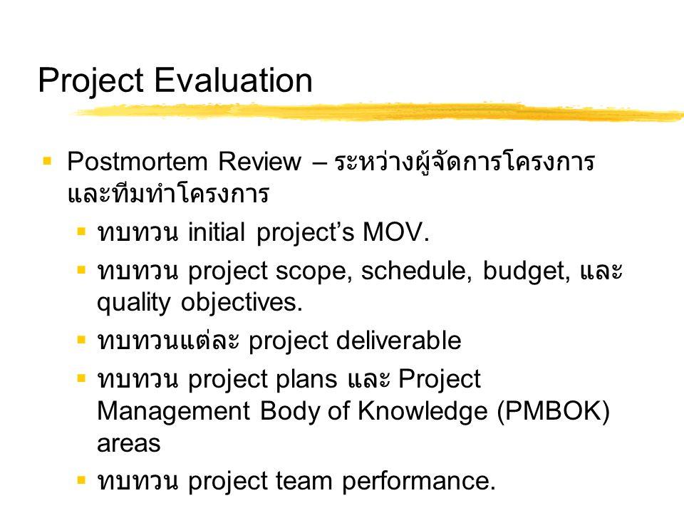 Project Evaluation  Postmortem Review – ระหว่างผู้จัดการโครงการ และทีมทำโครงการ  ทบทวน initial project's MOV.  ทบทวน project scope, schedule, budge