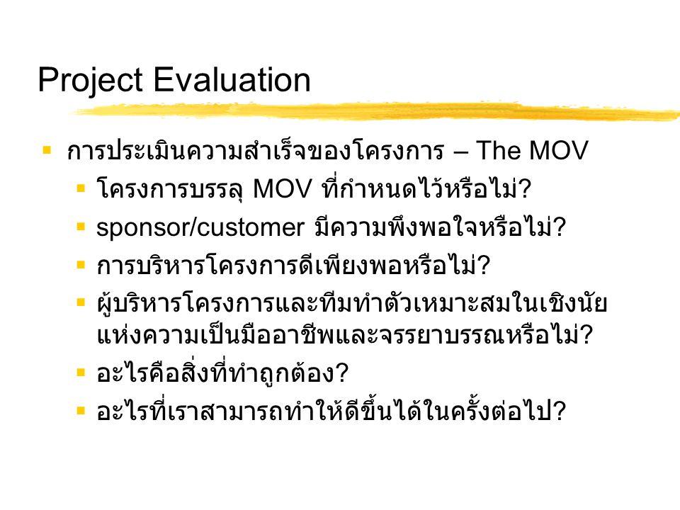 Project Evaluation  การประเมินความสำเร็จของโครงการ – The MOV  โครงการบรรลุ MOV ที่กำหนดไว้หรือไม่ ?  sponsor/customer มีความพึงพอใจหรือไม่ ?  การบ