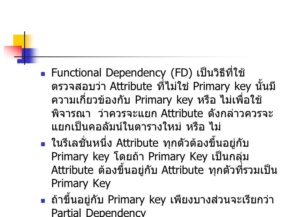 Functional Dependency (FD) เป็นวิธีที่ใช้ ตรวจสอบว่า Attribute ที่ไม่ใช่ Primary key นั้นมี ความเกี่ยวข้องกับ Primary key หรือ ไม่เพื่อใช้ พิจารณา ว่า