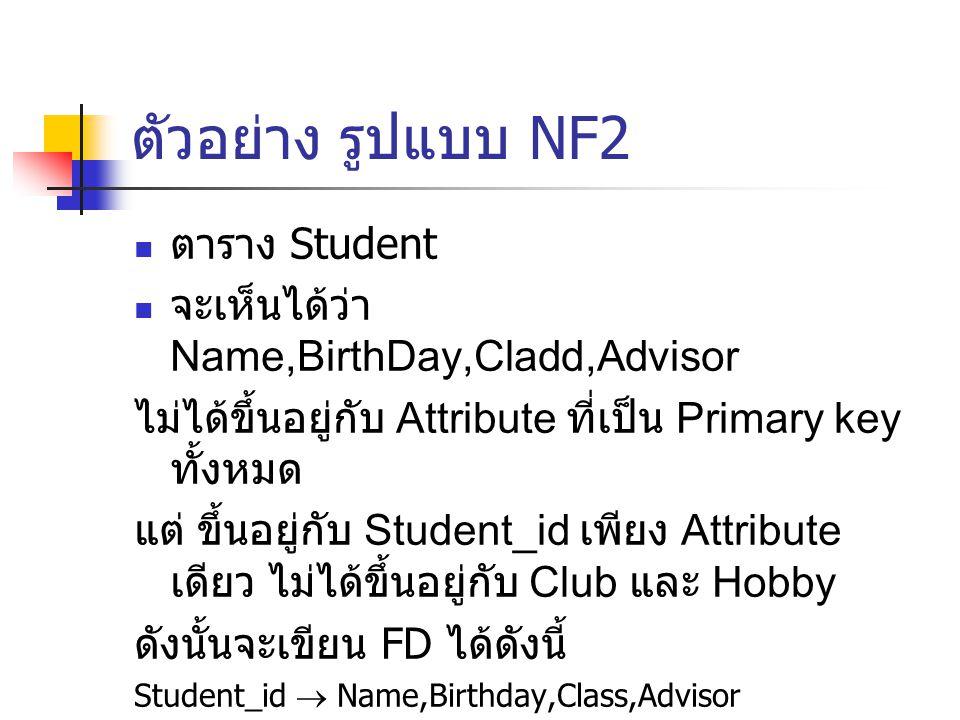 ตัวอย่าง รูปแบบ NF2 ตาราง Student จะเห็นได้ว่า Name,BirthDay,Cladd,Advisor ไม่ได้ขึ้นอยู่กับ Attribute ที่เป็น Primary key ทั้งหมด แต่ ขึ้นอยู่กับ Stu