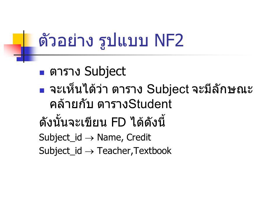 ตัวอย่าง รูปแบบ NF2 ตาราง Subject จะเห็นได้ว่า ตาราง Subject จะมีลักษณะ คล้ายกับ ตาราง Student ดังนั้นจะเขียน FD ได้ดังนี้ Subject_id  Name, Credit S