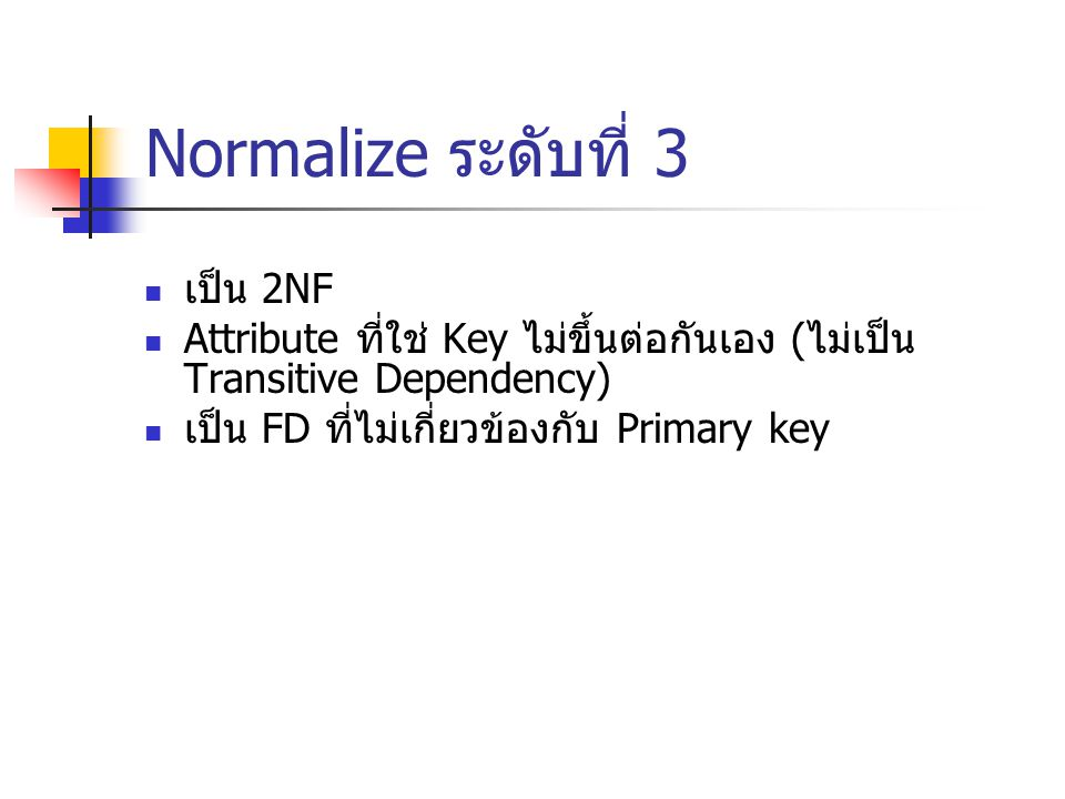 Normalize ระดับที่ 3 เป็น 2NF Attribute ที่ใช่ Key ไม่ขึ้นต่อกันเอง ( ไม่เป็น Transitive Dependency) เป็น FD ที่ไม่เกี่ยวข้องกับ Primary key