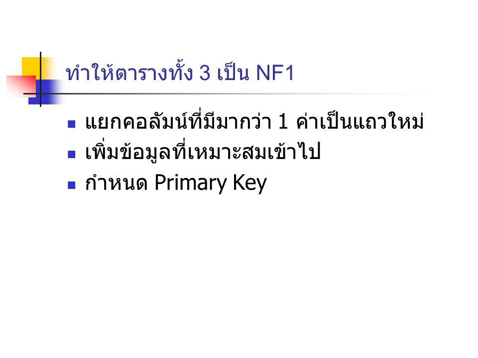ทำให้ตารางทั้ง 3 เป็น NF1 แยกคอลัมน์ที่มีมากว่า 1 ค่าเป็นแถวใหม่ เพิ่มข้อมูลที่เหมาะสมเข้าไป กำหนด Primary Key
