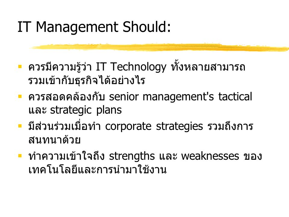 Strategic Alignment Maturity Levels  Initial/Ad Hoc Process  ธุรกิจและ IT ยังไม่ปรับเข้าหากัน  Committed Process  องค์กรมีความเห็นตรงกันว่าจะปรับ (align) เข้าหากัน  Established Focused Process  จัดให้มีและมุ่งเน้นไปที่ business objectives  Improved/Managed Process  เสริมแนวความคิดของ IT ในเชิง Value Center  Optimized Process  รวม / ร่วมกันปรับ business และ IT strategic planning