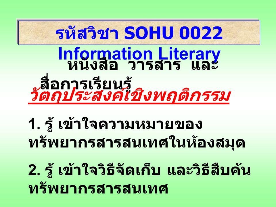 รหัสวิชา SOHU 0022 Information Literary หนังสือ วารสาร และ สื่อการเรียนรู้ วัตถุประสงค์เชิงพฤติกรรม 1. รู้ เข้าใจความหมายของ ทรัพยากรสารสนเทศในห้องสมุ