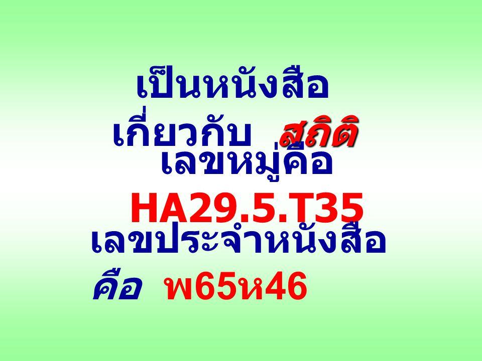 สถิติ เป็นหนังสือ เกี่ยวกับ สถิติ เลขหมู่คือ HA29.5.T35 เลขประจำหนังสือ คือ พ 65 ห 46