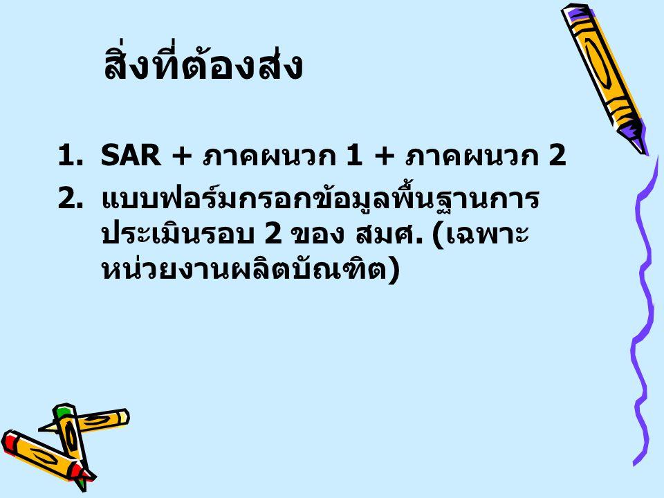 สิ่งที่ต้องส่ง 1.SAR + ภาคผนวก 1 + ภาคผนวก 2 2.แบบฟอร์มกรอกข้อมูลพื้นฐานการ ประเมินรอบ 2 ของ สมศ.