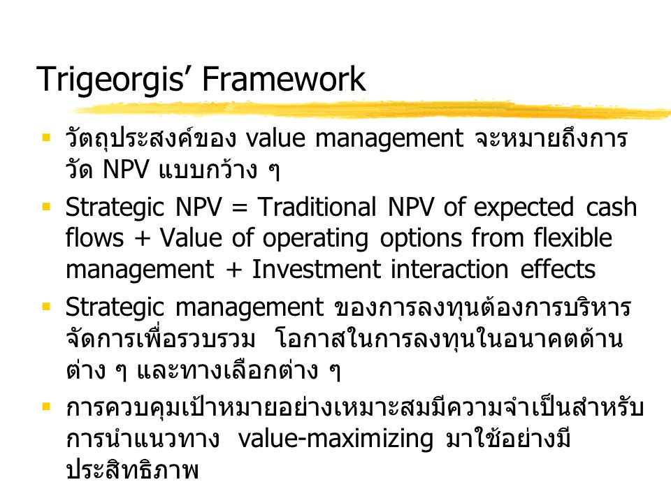 Trigeorgis' Framework  วัตถุประสงค์ของ value management จะหมายถึงการ วัด NPV แบบกว้าง ๆ  Strategic NPV = Traditional NPV of expected cash flows + Va