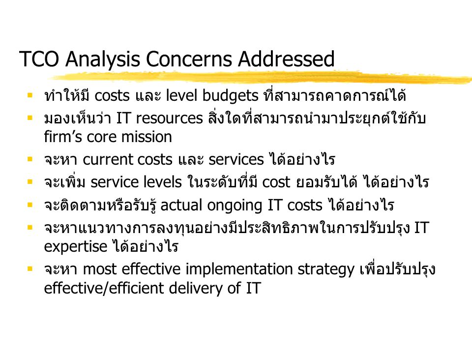 TCO Analysis Concerns Addressed  ทำให้มี costs และ level budgets ที่สามารถคาดการณ์ได้  มองเห็นว่า IT resources สิ่งใดที่สามารถนำมาประยุกต์ใช้กับ fir