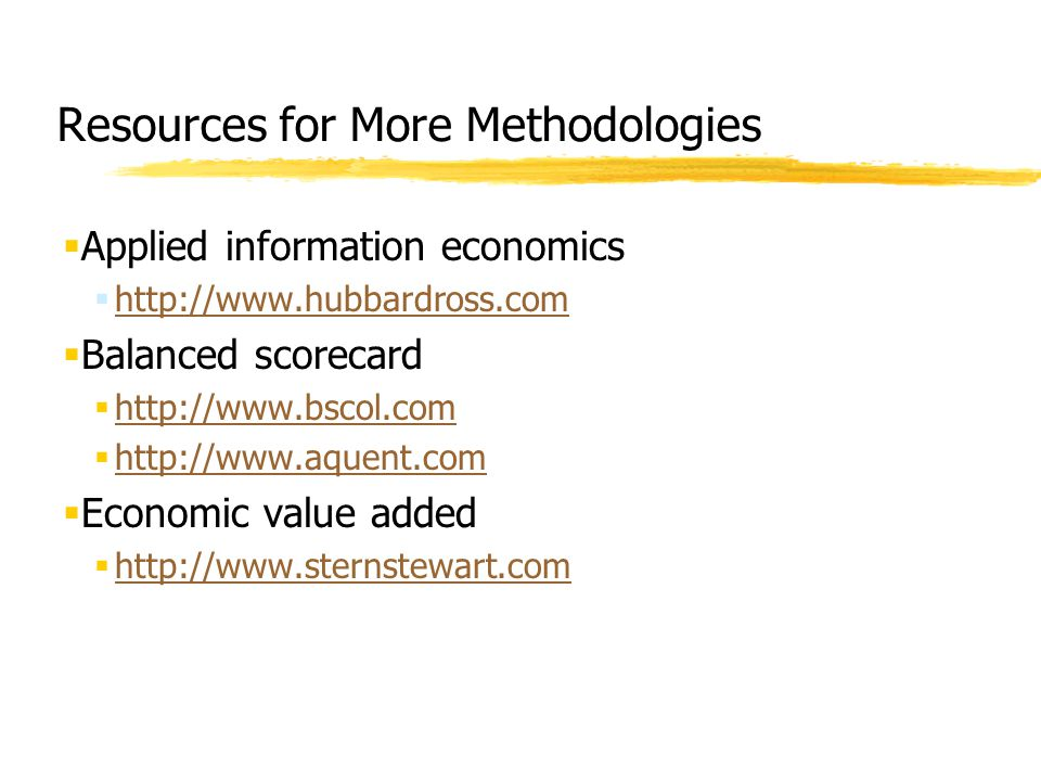 Resources for More Methodologies  Applied information economics  http://www.hubbardross.com http://www.hubbardross.com  Balanced scorecard  http:/
