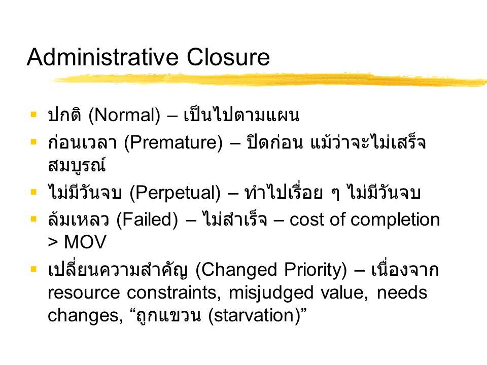 Administrative Closure  ปกติ (Normal) – เป็นไปตามแผน  ก่อนเวลา (Premature) – ปิดก่อน แม้ว่าจะไม่เสร็จ สมบูรณ์  ไม่มีวันจบ (Perpetual) – ทำไปเรื่อย