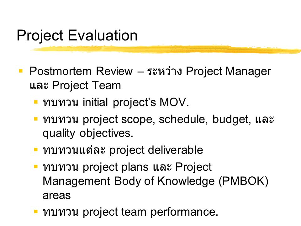 Project Evaluation  Postmortem Review – ระหว่าง Project Manager และ Project Team  ทบทวน initial project's MOV.  ทบทวน project scope, schedule, budg