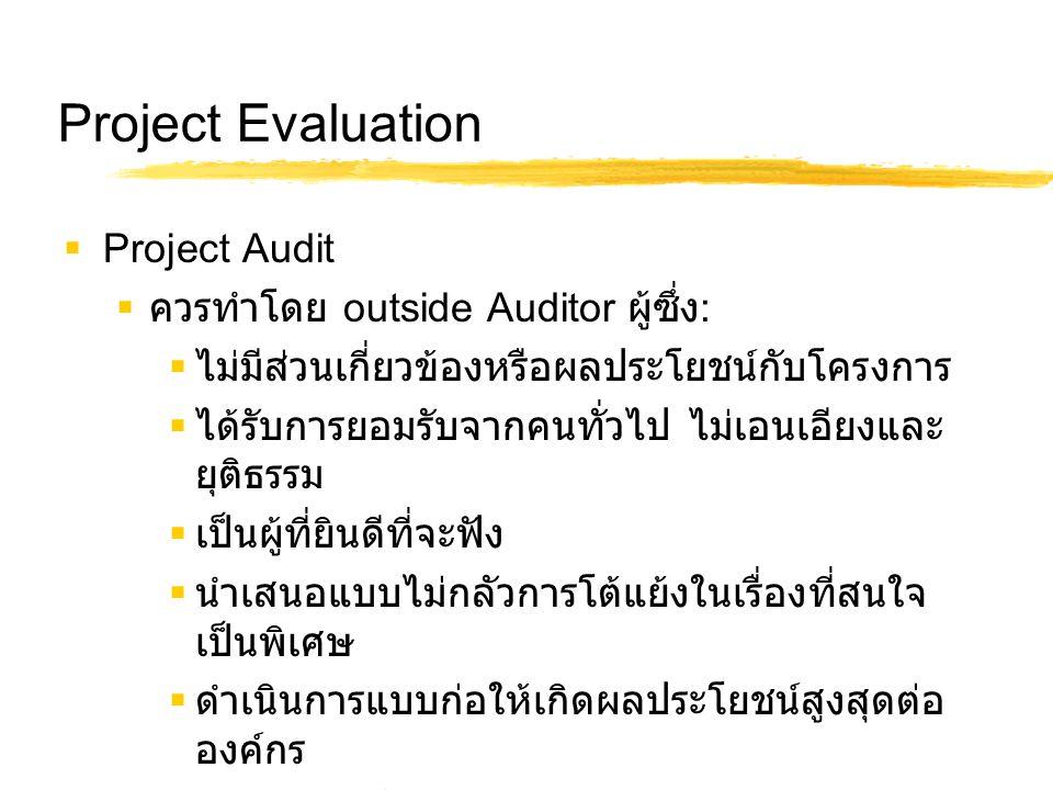 Project Evaluation  Project Audit  ควรทำโดย outside Auditor ผู้ซึ่ง :  ไม่มีส่วนเกี่ยวข้องหรือผลประโยชน์กับโครงการ  ได้รับการยอมรับจากคนทั่วไป ไม่เอนเอียงและ ยุติธรรม  เป็นผู้ที่ยินดีที่จะฟัง  นำเสนอแบบไม่กลัวการโต้แย้งในเรื่องที่สนใจ เป็นพิเศษ  ดำเนินการแบบก่อให้เกิดผลประโยชน์สูงสุดต่อ องค์กร  มีความรู้ในโครงการและประสบการณ์ในวงกว้าง