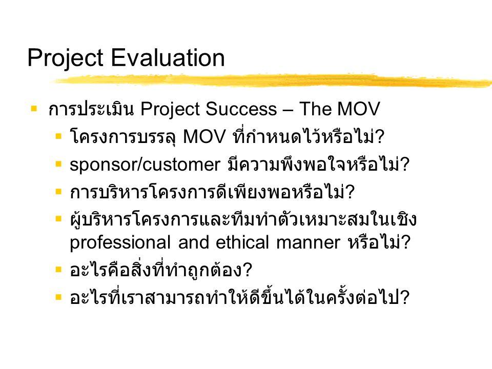 Project Evaluation  การประเมิน Project Success – The MOV  โครงการบรรลุ MOV ที่กำหนดไว้หรือไม่ ?  sponsor/customer มีความพึงพอใจหรือไม่ ?  การบริหา