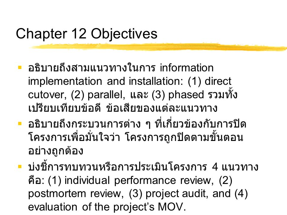Chapter 12 Objectives  อธิบายถึงสามแนวทางในการ information implementation and installation: (1) direct cutover, (2) parallel, และ (3) phased รวมทั้ง
