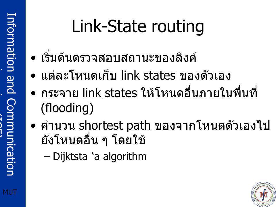 Information and Communication engineering (ICE) MUT Link-State routing เริ่มต้นตรวจสอบสถานะของลิงค์ แต่ละโหนดเก็บ link states ของตัวเอง กระจาย link states ให้โหนดอื่นภายในพื่นที่ (flooding) คำนวน shortest path ของจากโหนดตัวเองไป ยังโหนดอื่น ๆ โดยใช้ –Dijktsta 'a algorithm