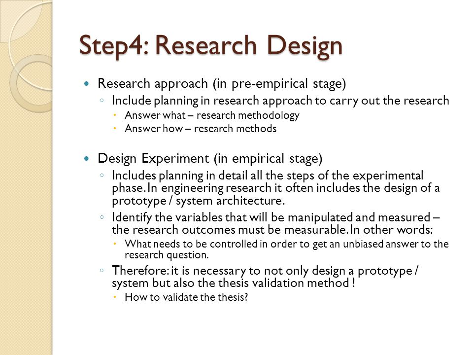 Step4: Research Design Research approach (in pre-empirical stage) ◦ Include planning in research approach to carry out the research  Answer what – re