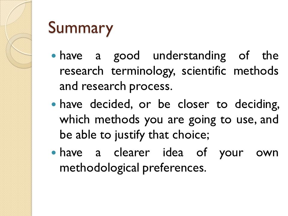 Summary have a good understanding of the research terminology, scientific methods and research process. have decided, or be closer to deciding, which