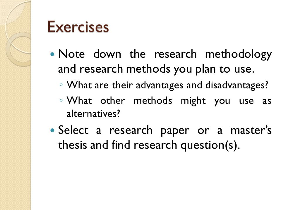 Exercises Note down the research methodology and research methods you plan to use. ◦ What are their advantages and disadvantages? ◦ What other methods