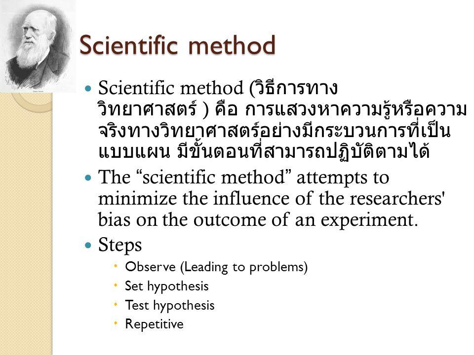 Scientific method Scientific method ( วิธีการทาง วิทยาศาสตร์ ) คือ การแสวงหาความรู้หรือความ จริงทางวิทยาศาสตร์อย่างมีกระบวนการที่เป็น แบบแผน มีขั้นตอน