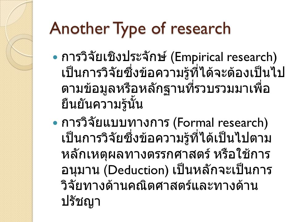 Another Type of research การวิจัยเชิงประจักษ์ (Empirical research) เป็นการวิจัยซึ่งข้อความรู้ที่ได้จะต้องเป็นไป ตามข้อมูลหรือหลักฐานที่รวบรวมมาเพื่อ ย