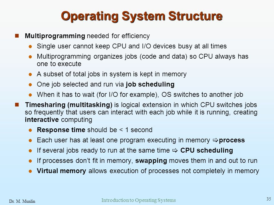 Dr. M. Munlin Introduction to Operating Systems 35 Operating System Structure Multiprogramming needed for efficiency Single user cannot keep CPU and I