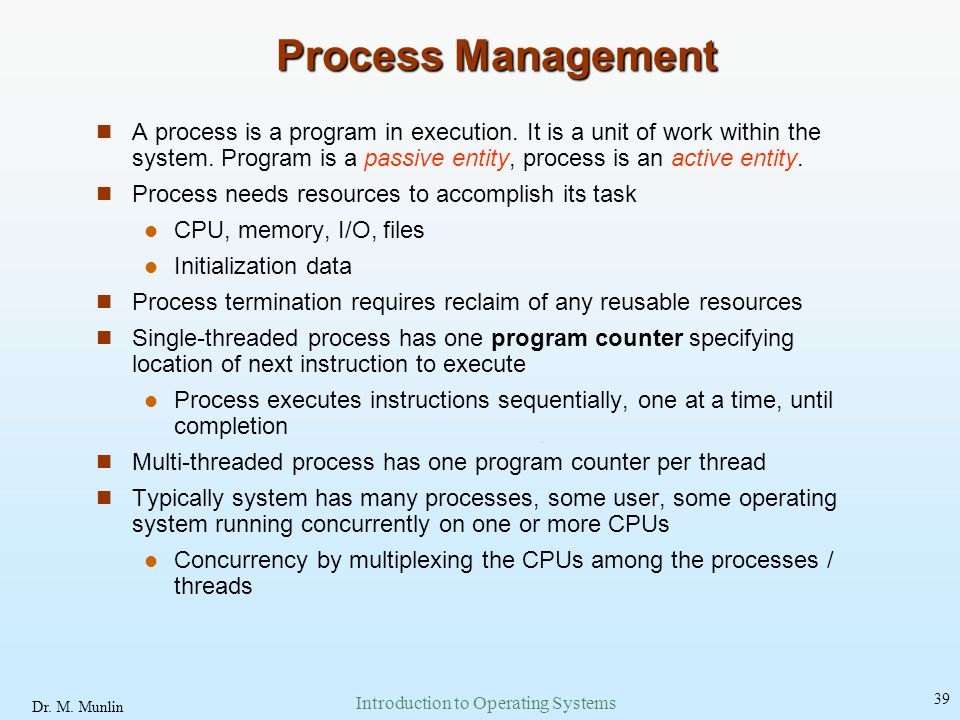 Dr. M. Munlin Introduction to Operating Systems 39 Process Management A process is a program in execution. It is a unit of work within the system. Pro