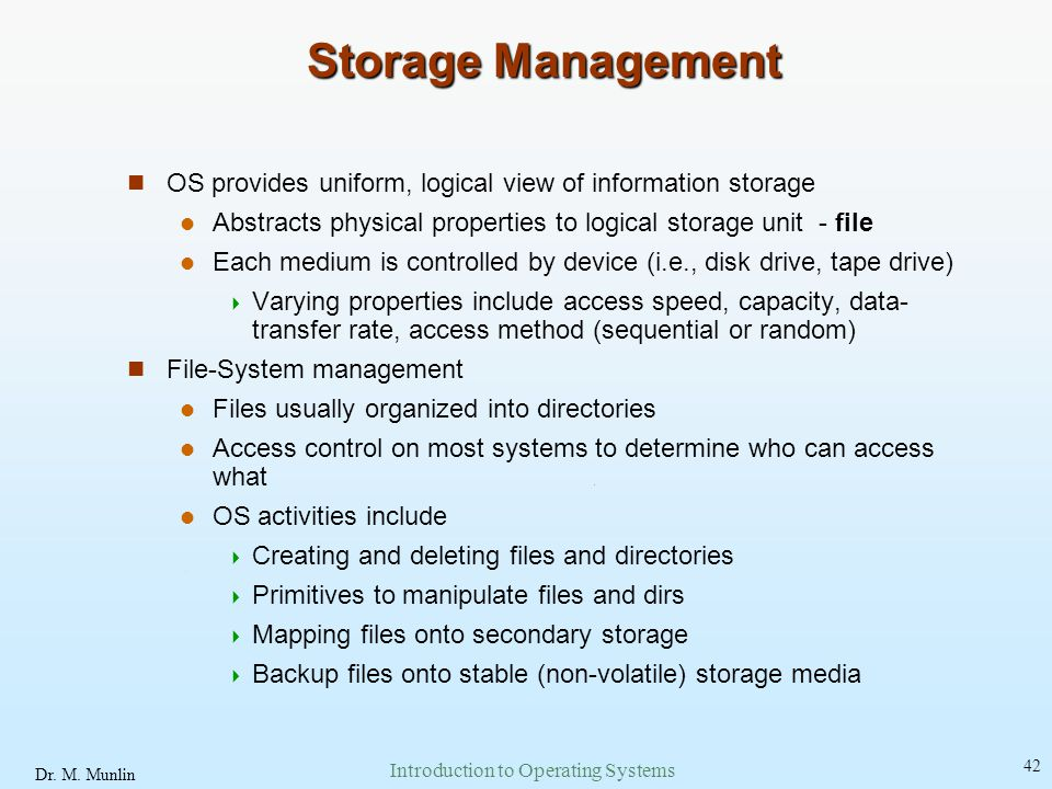 Dr. M. Munlin Introduction to Operating Systems 42 Storage Management OS provides uniform, logical view of information storage Abstracts physical prop