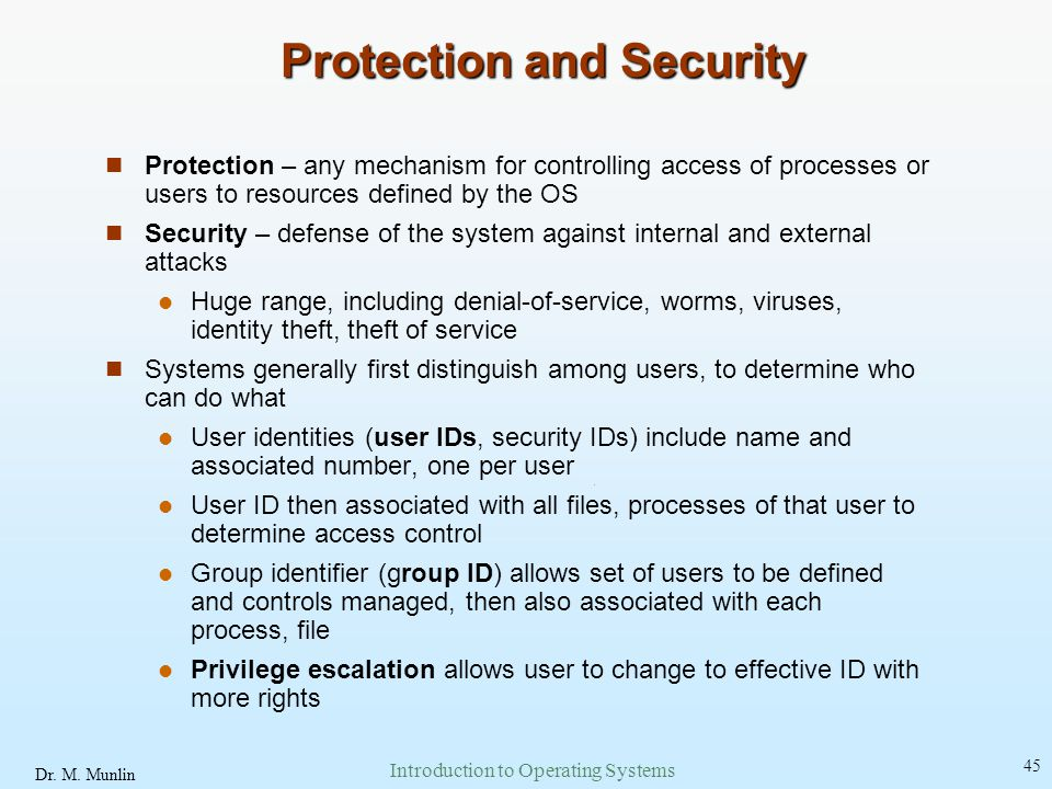 Dr. M. Munlin Introduction to Operating Systems 45 Protection and Security Protection – any mechanism for controlling access of processes or users to