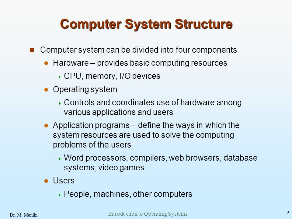Dr. M. Munlin Introduction to Operating Systems 9 Computer System Structure Computer system can be divided into four components Hardware – provides ba