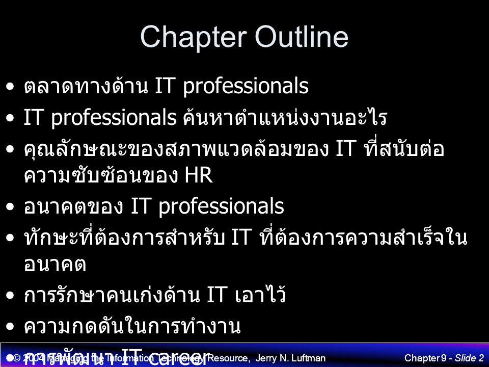 © 2004 Managing the Information Technology Resource, Jerry N. LuftmanChapter 9 - Slide 2 Chapter Outline ตลาดทางด้าน IT professionals IT professionals
