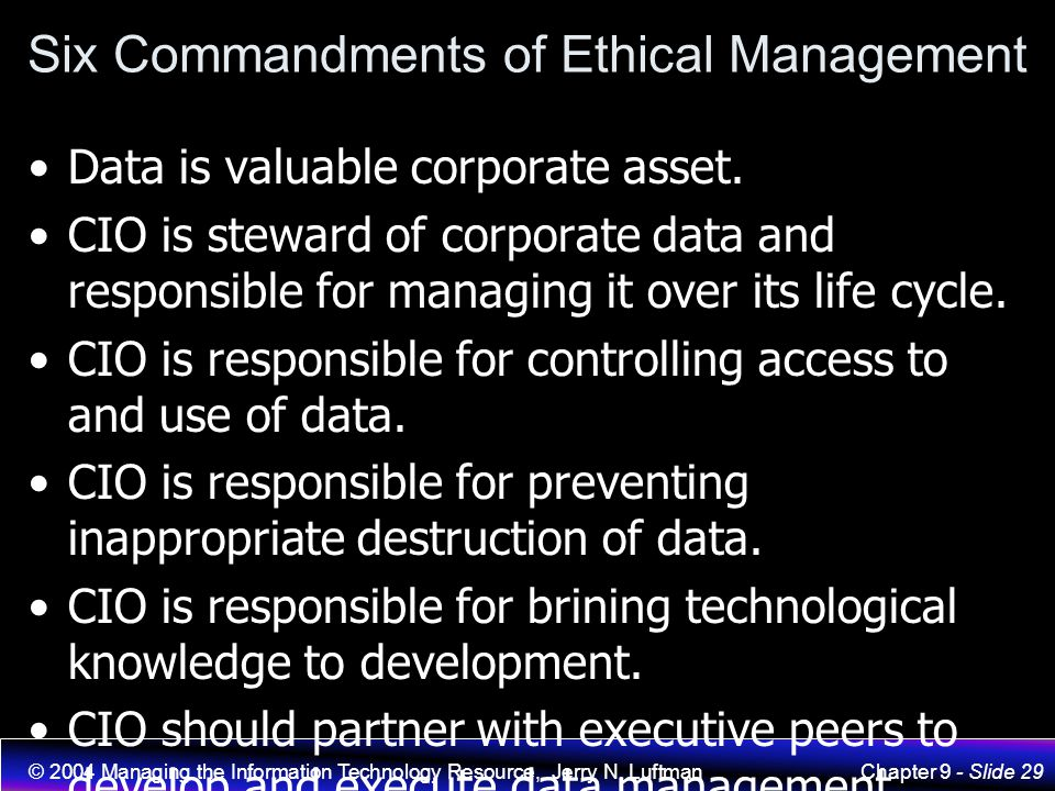 © 2004 Managing the Information Technology Resource, Jerry N. LuftmanChapter 9 - Slide 29 Six Commandments of Ethical Management Data is valuable corp