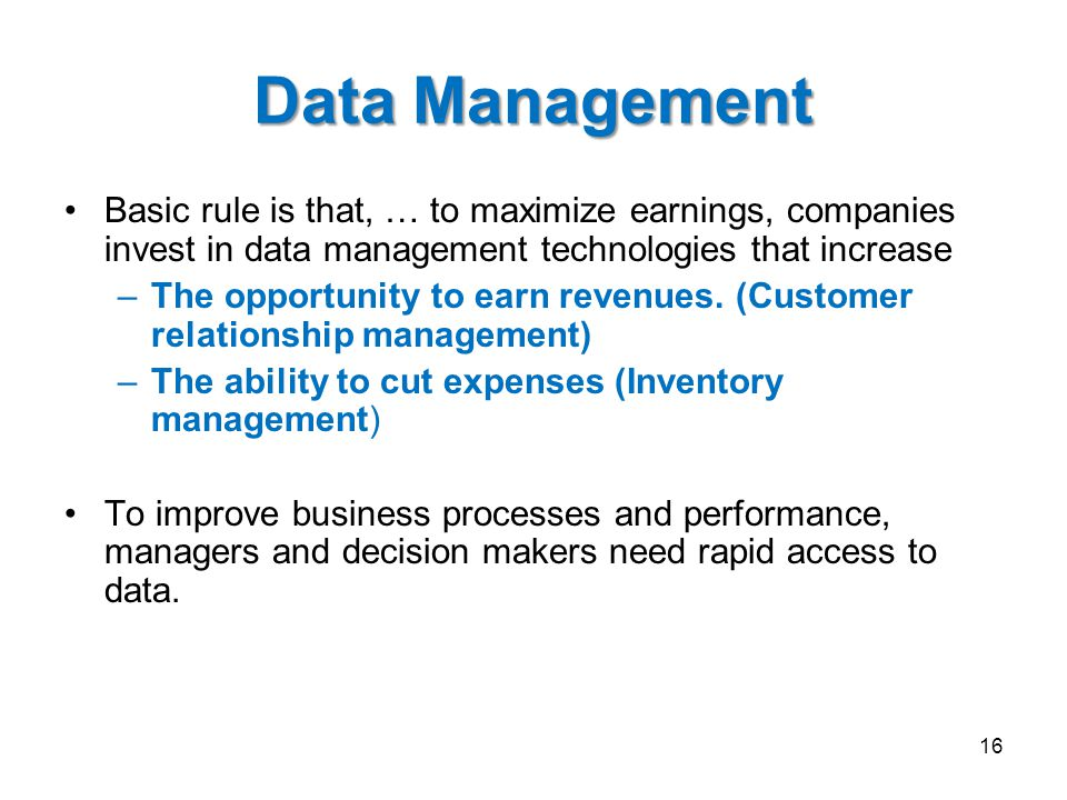 Data Management Basic rule is that, … to maximize earnings, companies invest in data management technologies that increase –The opportunity to earn re
