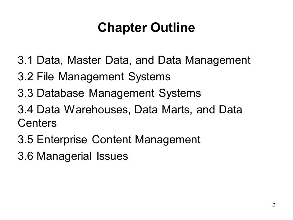 Chapter Outline 3.1 Data, Master Data, and Data Management 3.2 File Management Systems 3.3 Database Management Systems 3.4 Data Warehouses, Data Marts