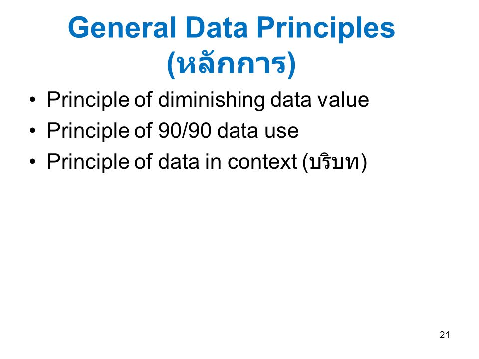 General Data Principles ( หลักการ ) Principle of diminishing data value Principle of 90/90 data use Principle of data in context ( บริบท ) 21